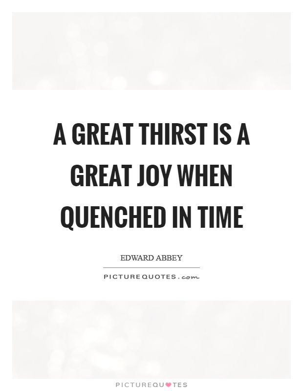 A great thirst is a great joy when quenched in time Picture Quote #1