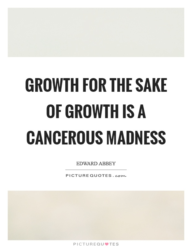 Growth for the sake of growth is a cancerous madness Picture Quote #1