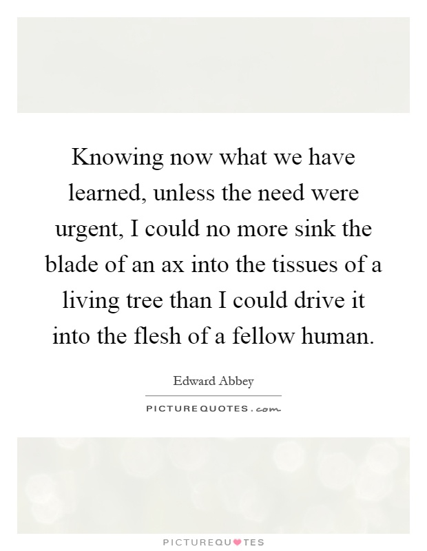Knowing now what we have learned, unless the need were urgent, I could no more sink the blade of an ax into the tissues of a living tree than I could drive it into the flesh of a fellow human Picture Quote #1