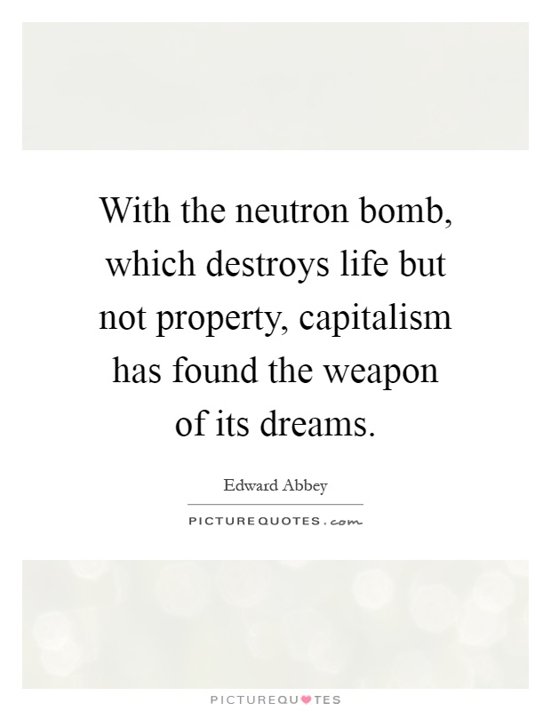 With the neutron bomb, which destroys life but not property, capitalism has found the weapon of its dreams Picture Quote #1