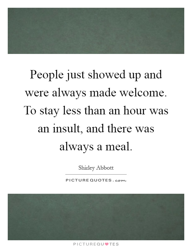 People just showed up and were always made welcome. To stay less than an hour was an insult, and there was always a meal Picture Quote #1