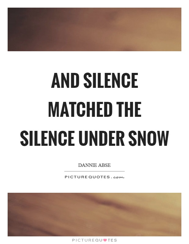 And silence matched the silence under snow Picture Quote #1