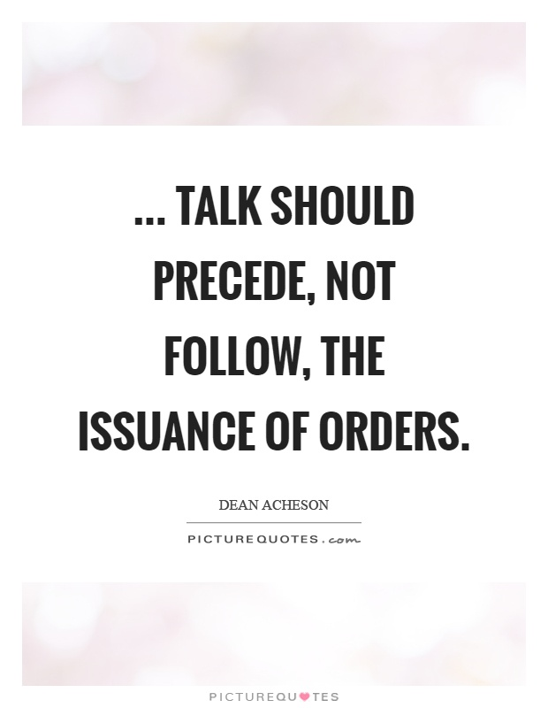 ... Talk should precede, not follow, the issuance of orders Picture Quote #1