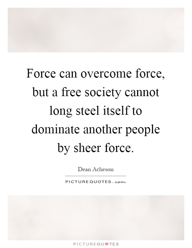 Force can overcome force, but a free society cannot long steel itself to dominate another people by sheer force Picture Quote #1