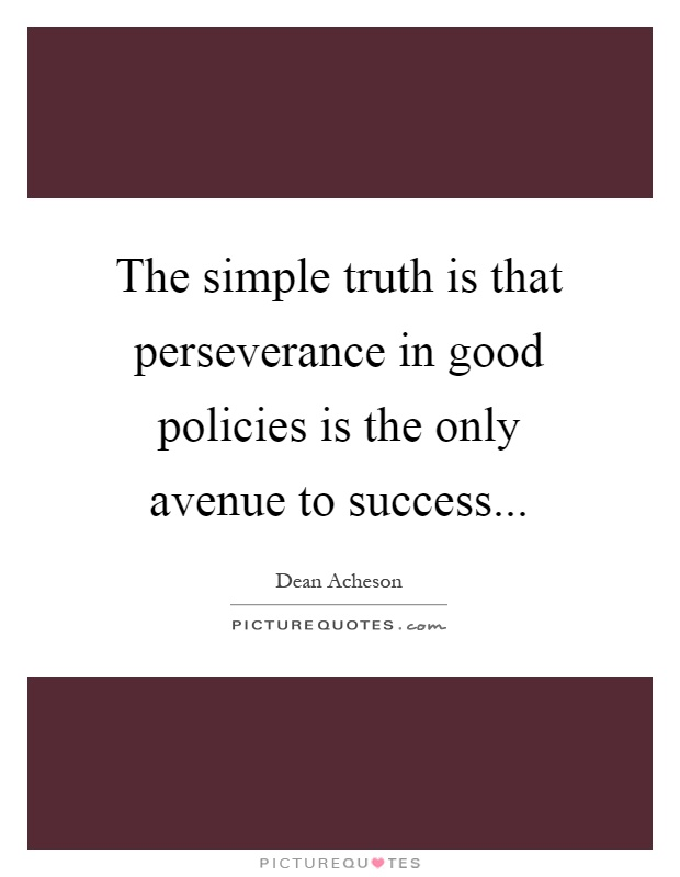 The simple truth is that perseverance in good policies is the only avenue to success Picture Quote #1