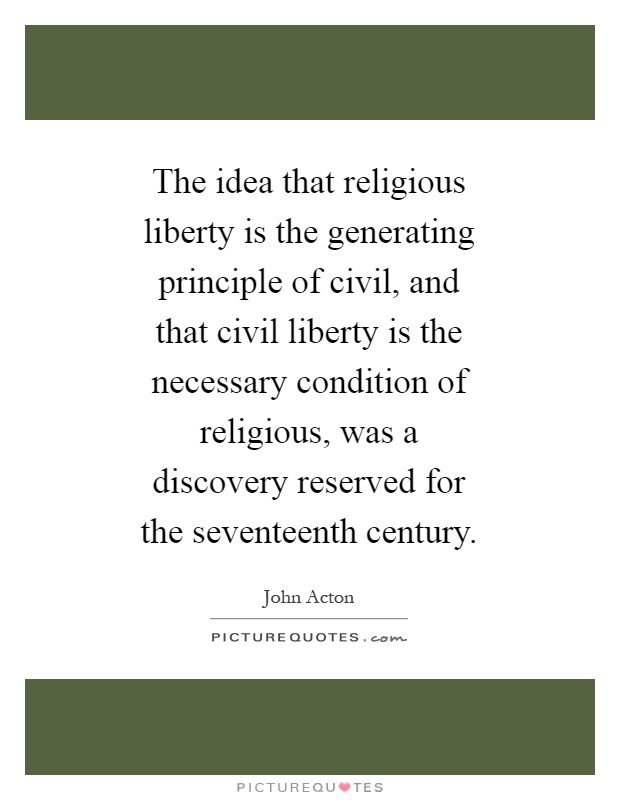 The idea that religious liberty is the generating principle of civil, and that civil liberty is the necessary condition of religious, was a discovery reserved for the seventeenth century Picture Quote #1