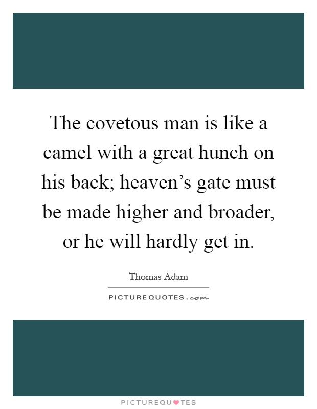 The covetous man is like a camel with a great hunch on his back; heaven's gate must be made higher and broader, or he will hardly get in Picture Quote #1