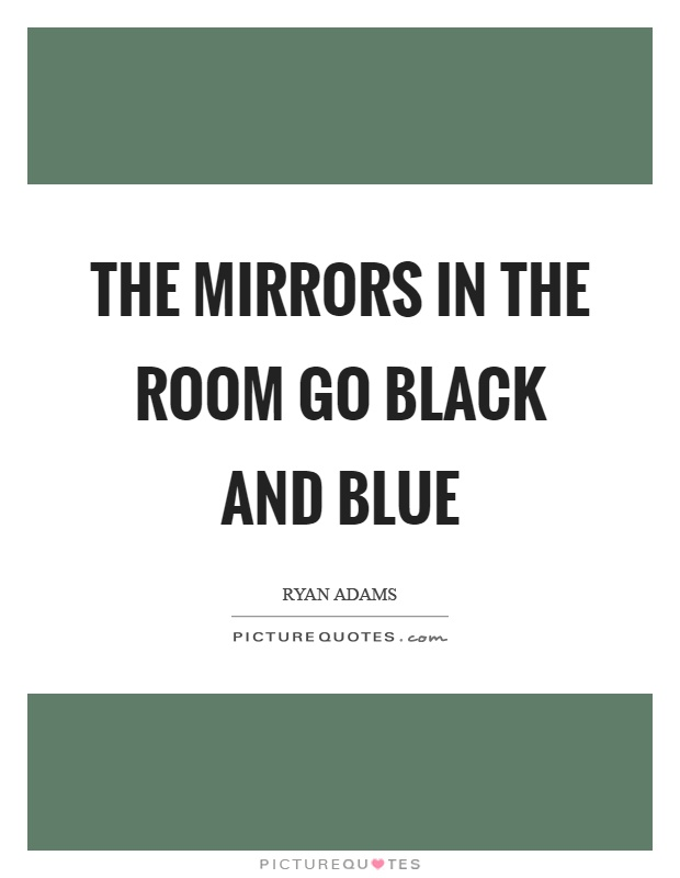 The mirrors in the room go black and blue Picture Quote #1