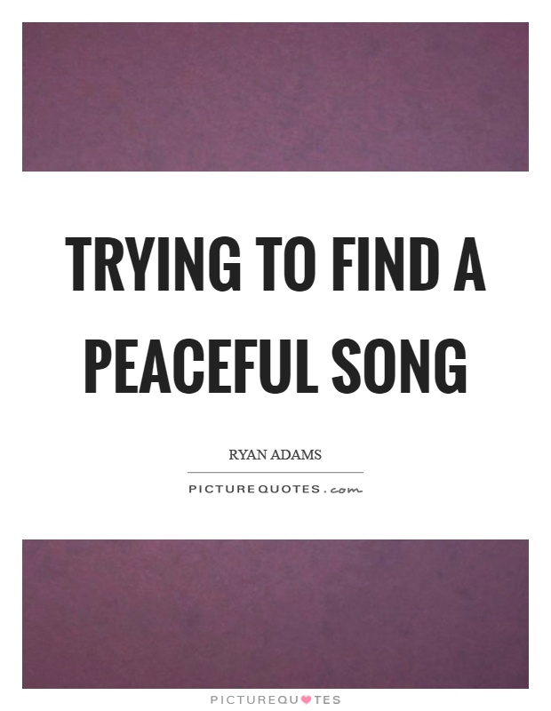 Trying to find a peaceful song Picture Quote #1