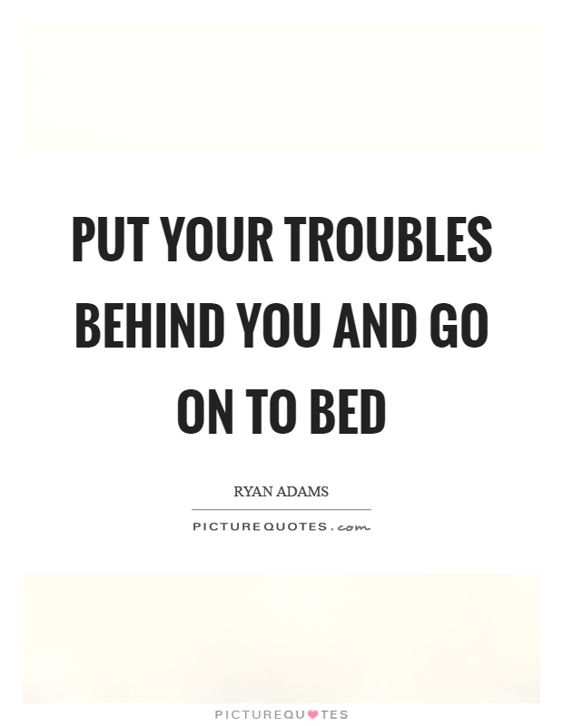 Put your troubles behind you and go on to bed Picture Quote #1