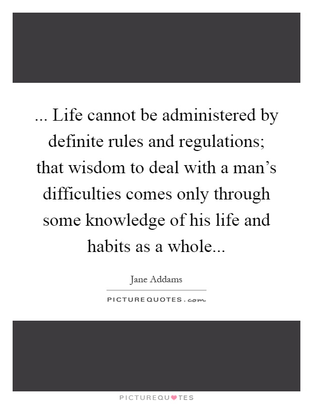 ... Life cannot be administered by definite rules and regulations; that wisdom to deal with a man's difficulties comes only through some knowledge of his life and habits as a whole Picture Quote #1