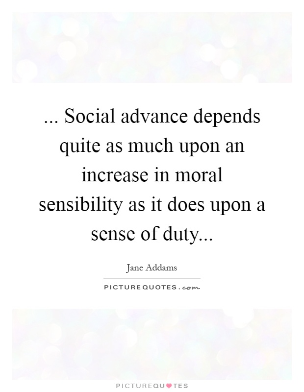 ... Social advance depends quite as much upon an increase in moral sensibility as it does upon a sense of duty Picture Quote #1