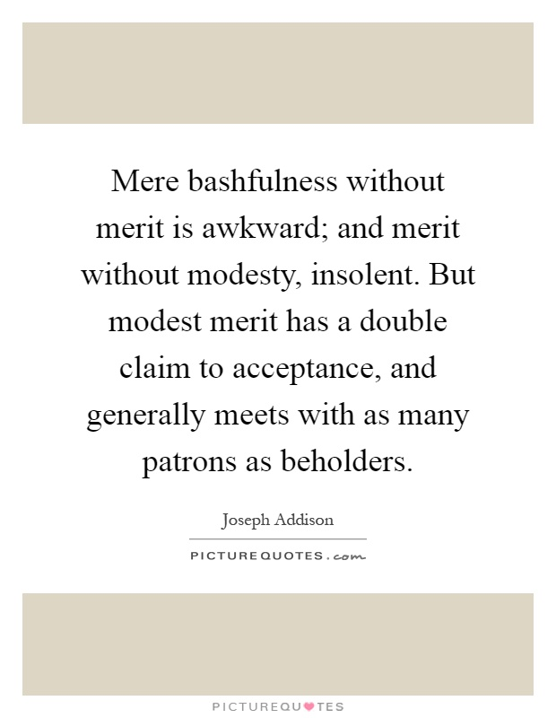 Mere bashfulness without merit is awkward; and merit without modesty, insolent. But modest merit has a double claim to acceptance, and generally meets with as many patrons as beholders Picture Quote #1