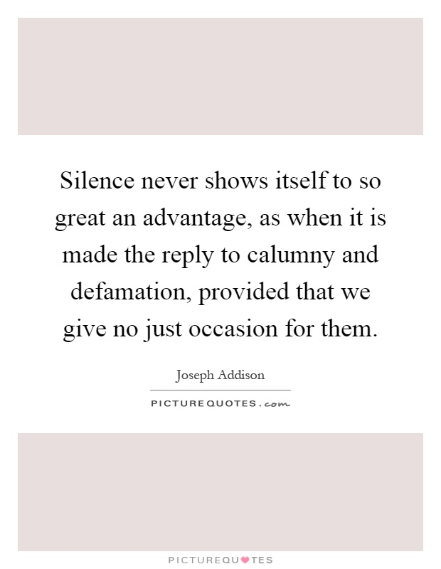 Silence never shows itself to so great an advantage, as when it is made the reply to calumny and defamation, provided that we give no just occasion for them Picture Quote #1