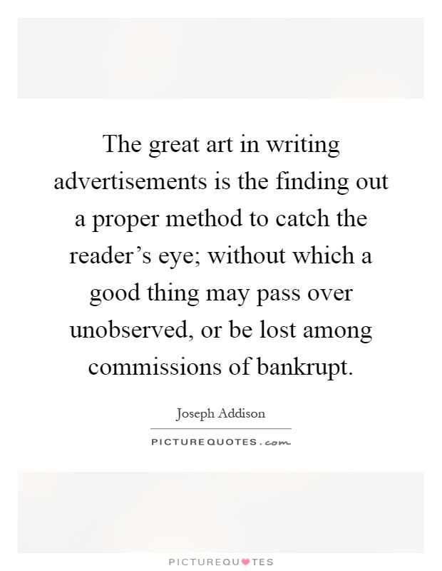 The great art in writing advertisements is the finding out a proper method to catch the reader's eye; without which a good thing may pass over unobserved, or be lost among commissions of bankrupt Picture Quote #1