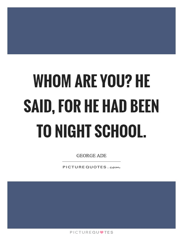 Whom are you? He said, for he had been to night school Picture Quote #1
