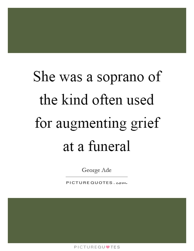 She was a soprano of the kind often used for augmenting grief at a funeral Picture Quote #1