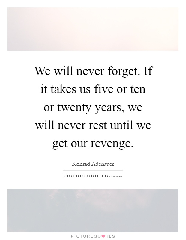 We will never forget. If it takes us five or ten or twenty years, we will never rest until we get our revenge Picture Quote #1
