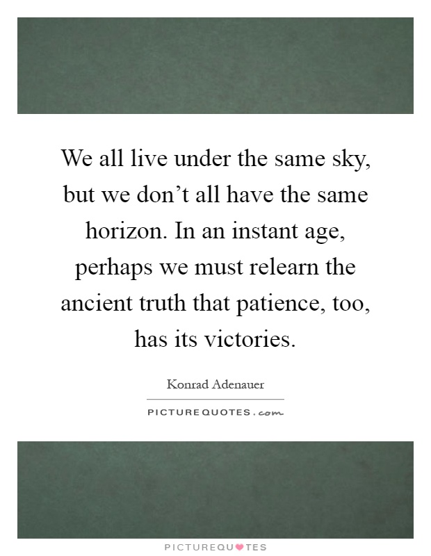We all live under the same sky, but we don't all have the same horizon. In an instant age, perhaps we must relearn the ancient truth that patience, too, has its victories Picture Quote #1