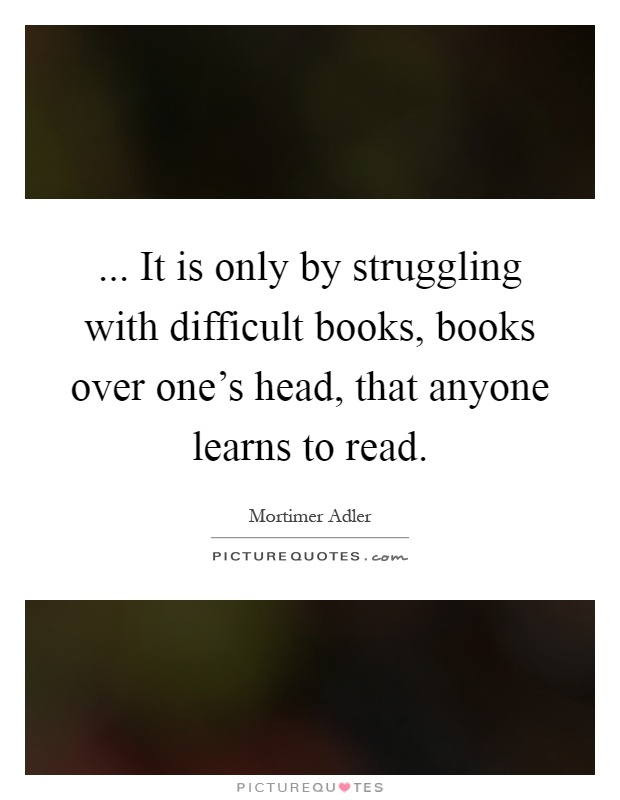 ... It is only by struggling with difficult books, books over one's head, that anyone learns to read Picture Quote #1