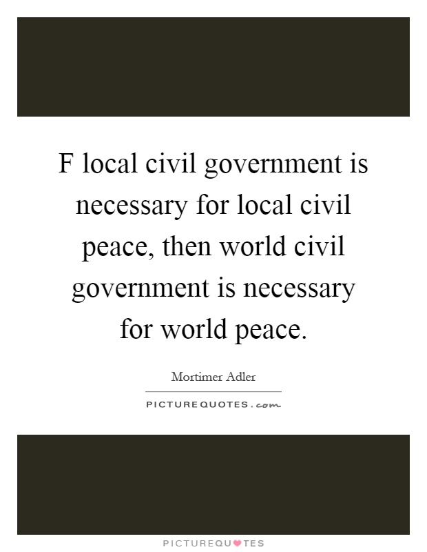 F local civil government is necessary for local civil peace, then world civil government is necessary for world peace Picture Quote #1