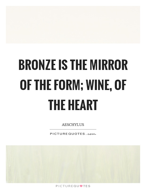 Bronze is the mirror of the form; wine, of the heart Picture Quote #1