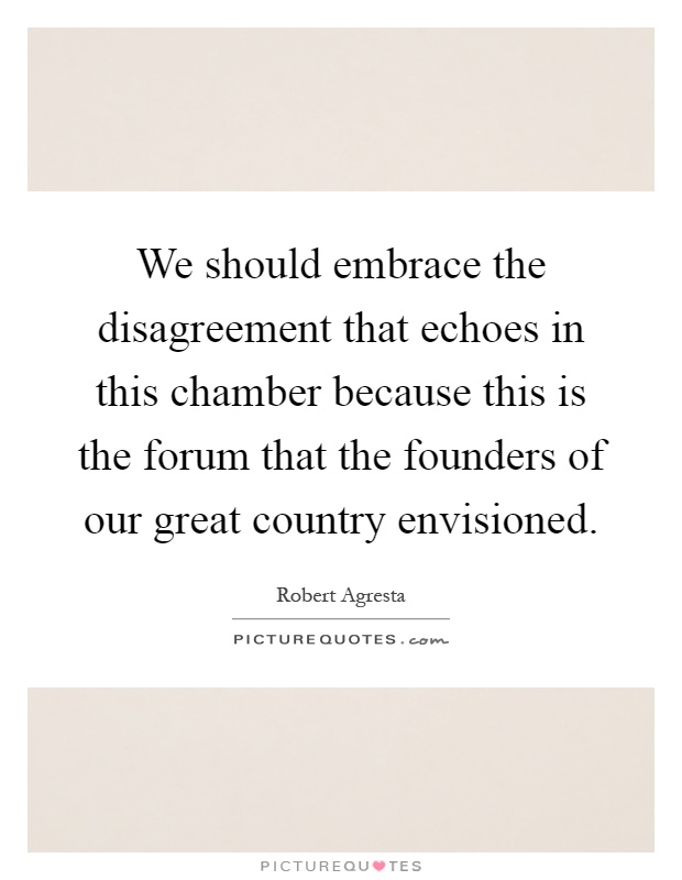 We should embrace the disagreement that echoes in this chamber because this is the forum that the founders of our great country envisioned Picture Quote #1