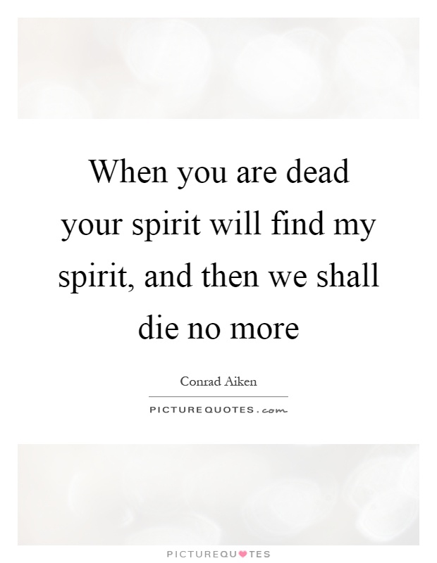 When you are dead your spirit will find my spirit, and then we shall die no more Picture Quote #1