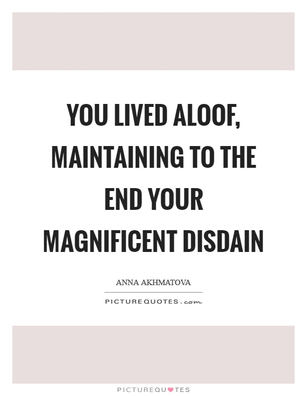 You lived aloof, maintaining to the end your magnificent disdain Picture Quote #1