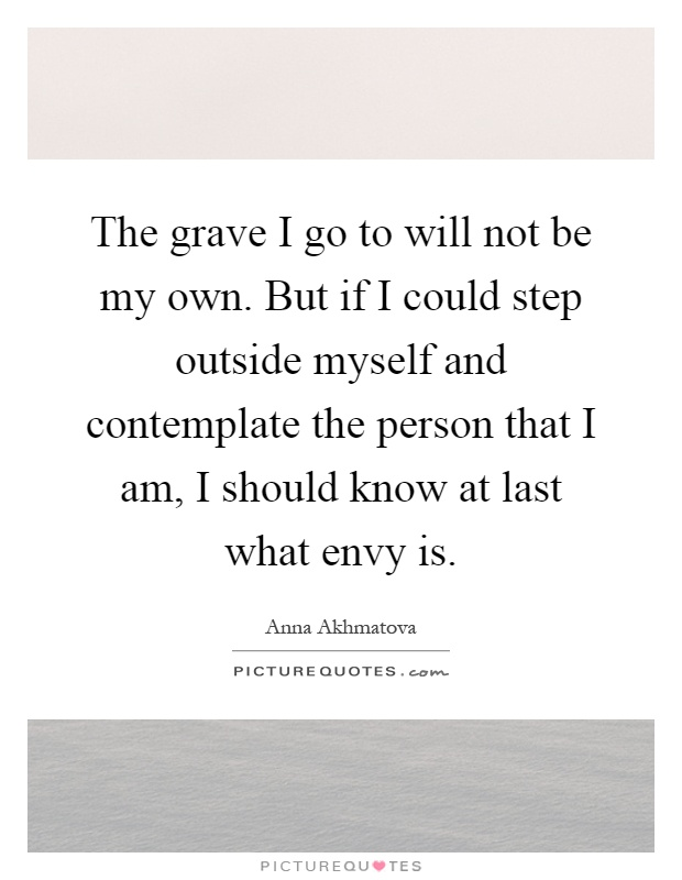 The grave I go to will not be my own. But if I could step outside myself and contemplate the person that I am, I should know at last what envy is Picture Quote #1