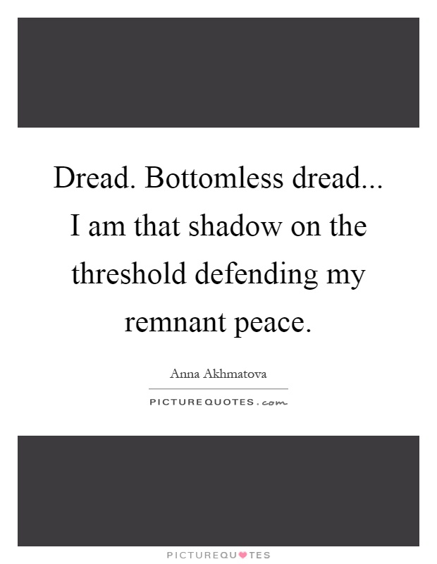 Dread. Bottomless dread... I am that shadow on the threshold defending my remnant peace Picture Quote #1