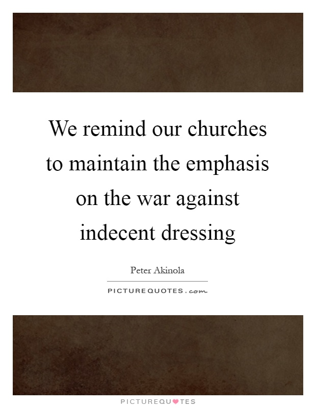 We remind our churches to maintain the emphasis on the war against indecent dressing Picture Quote #1