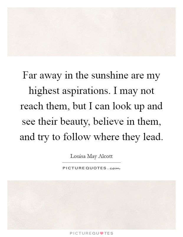Far away in the sunshine are my highest aspirations. I may not reach them, but I can look up and see their beauty, believe in them, and try to follow where they lead Picture Quote #1