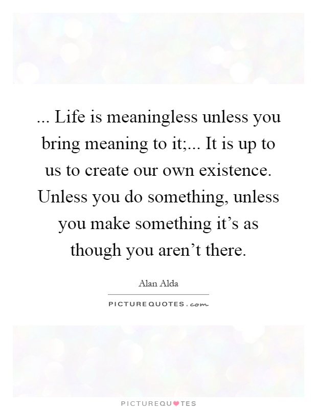... Life is meaningless unless you bring meaning to it;... It is up to us to create our own existence. Unless you do something, unless you make something it's as though you aren't there Picture Quote #1