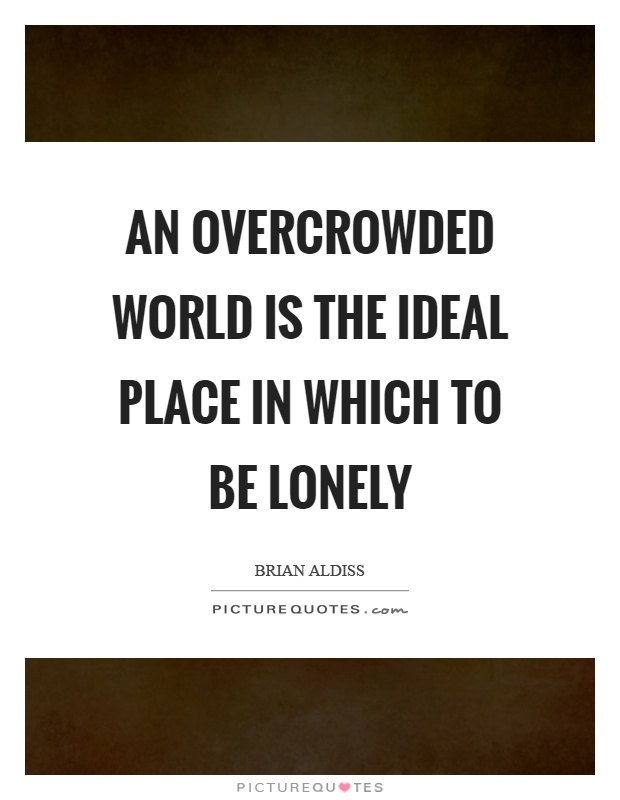 An overcrowded world is the ideal place in which to be lonely Picture Quote #1