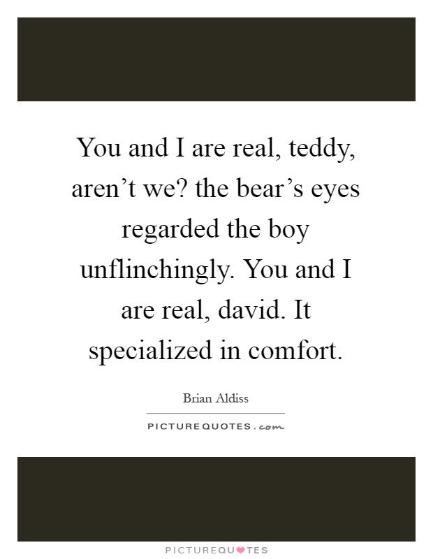 You and I are real, teddy, aren't we? the bear's eyes regarded the boy unflinchingly. You and I are real, david. It specialized in comfort Picture Quote #1