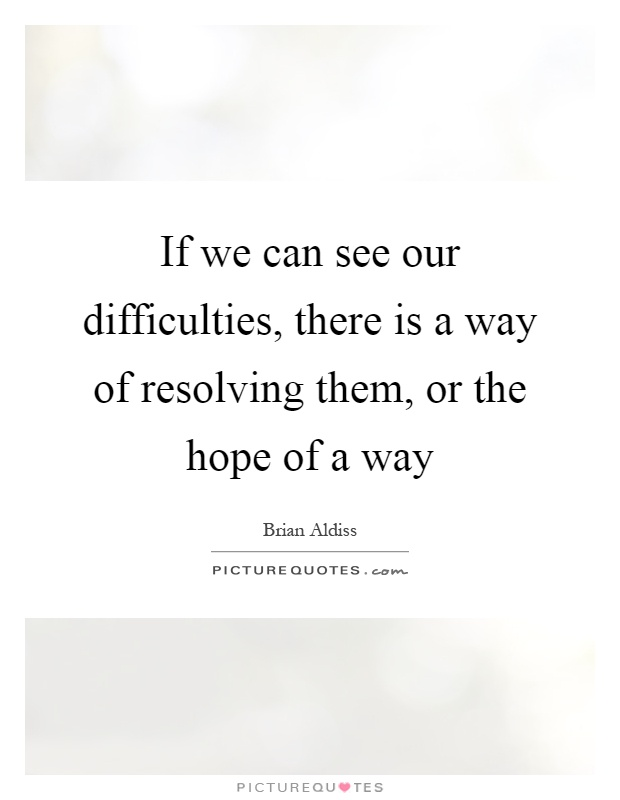 If we can see our difficulties, there is a way of resolving them, or the hope of a way Picture Quote #1