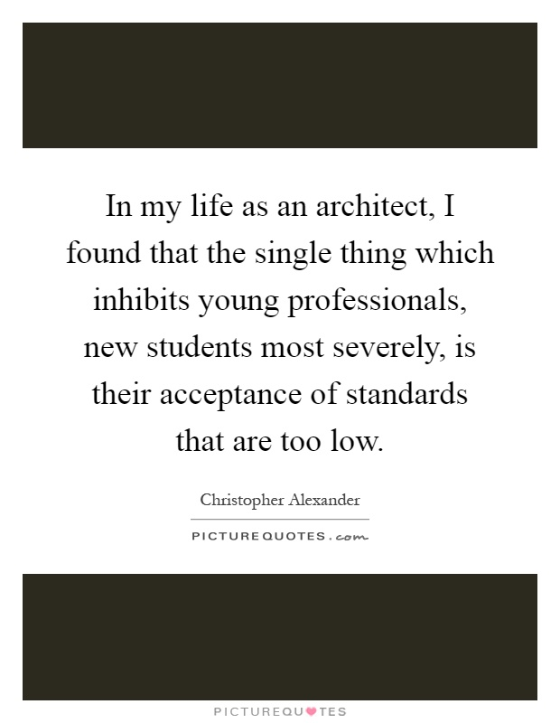 In my life as an architect, I found that the single thing which inhibits young professionals, new students most severely, is their acceptance of standards that are too low Picture Quote #1