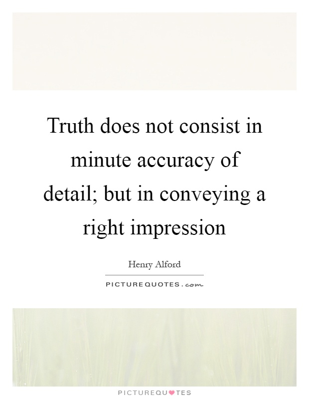 Truth does not consist in minute accuracy of detail; but in conveying a right impression Picture Quote #1