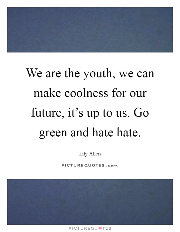 We are the youth, we can make coolness for our future, it's up to us. Go green and hate hate Picture Quote #1