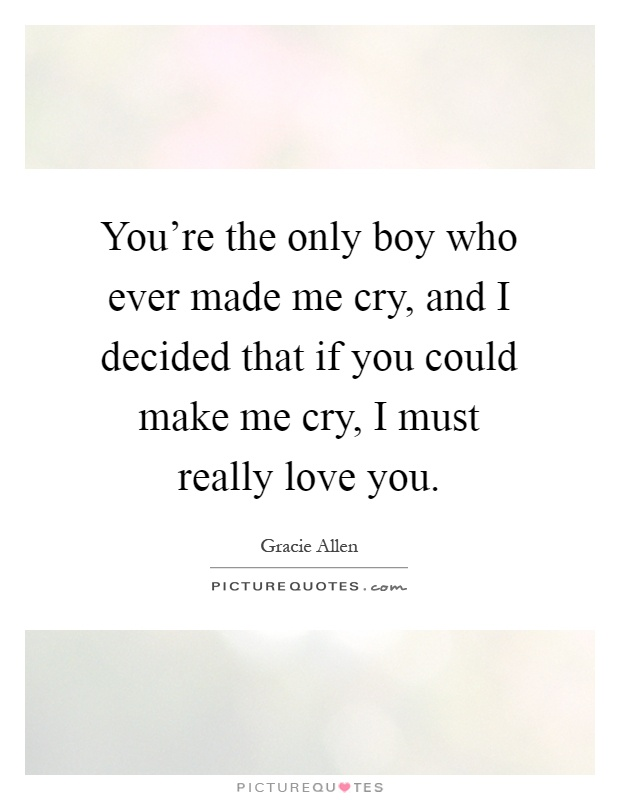You're the only boy who ever made me cry, and I decided that if you could make me cry, I must really love you Picture Quote #1
