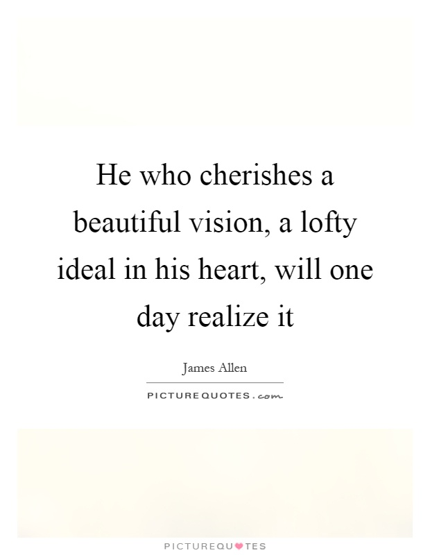 He who cherishes a beautiful vision, a lofty ideal in his heart, will one day realize it Picture Quote #1