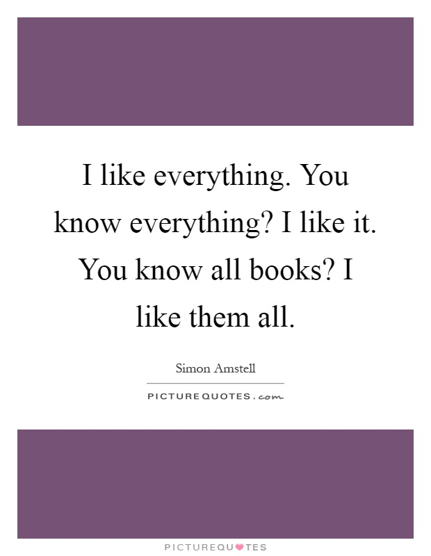 I like everything. You know everything? I like it. You know all books? I like them all Picture Quote #1