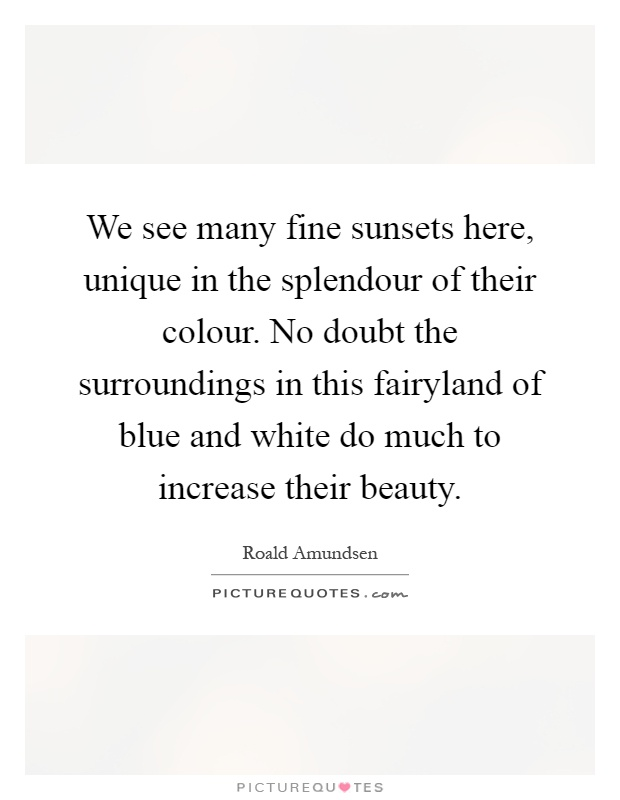 We see many fine sunsets here, unique in the splendour of their colour. No doubt the surroundings in this fairyland of blue and white do much to increase their beauty Picture Quote #1