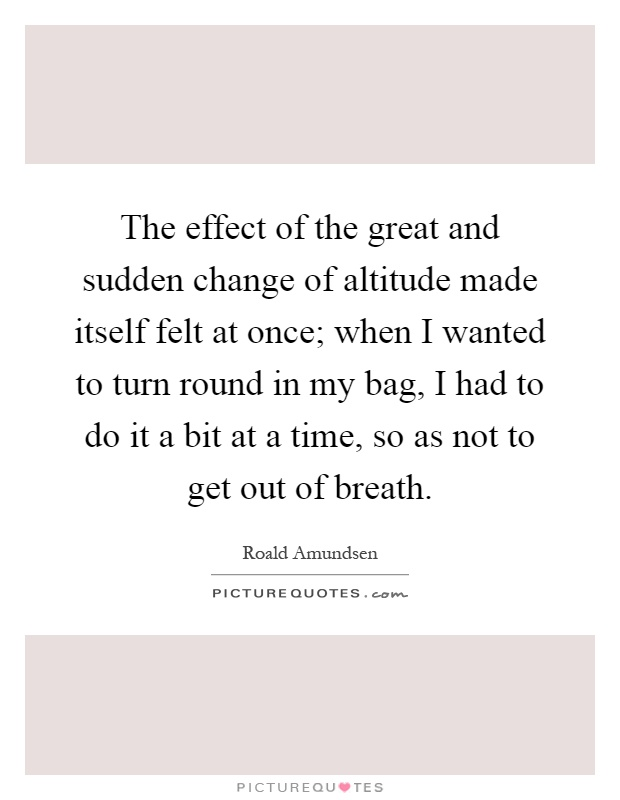 The effect of the great and sudden change of altitude made itself felt at once; when I wanted to turn round in my bag, I had to do it a bit at a time, so as not to get out of breath Picture Quote #1
