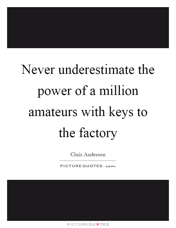 Never underestimate the power of a million amateurs with keys to the factory Picture Quote #1