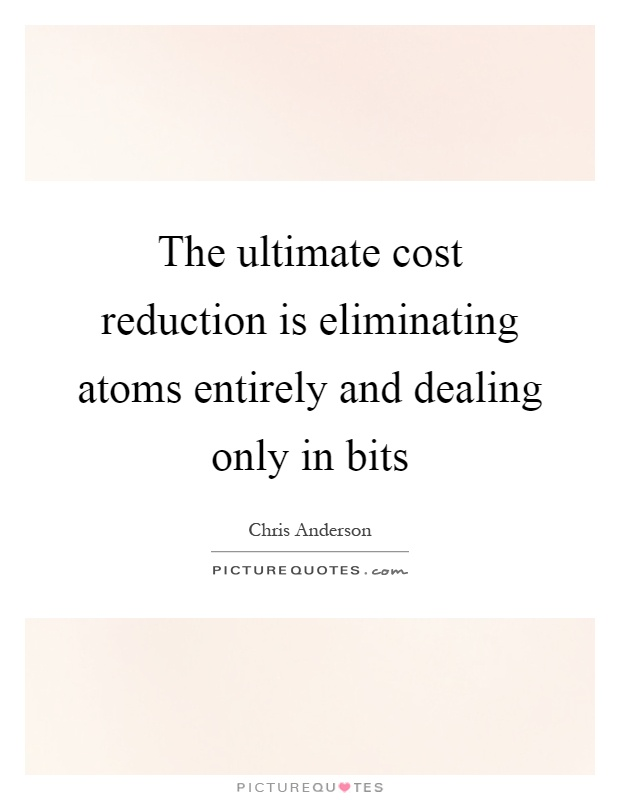 The ultimate cost reduction is eliminating atoms entirely and dealing only in bits Picture Quote #1