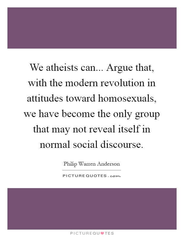 We atheists can... Argue that, with the modern revolution in attitudes toward homosexuals, we have become the only group that may not reveal itself in normal social discourse Picture Quote #1