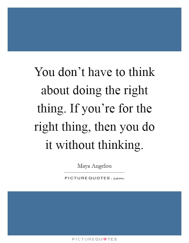 You don't have to think about doing the right thing. If you're for the right thing, then you do it without thinking Picture Quote #1