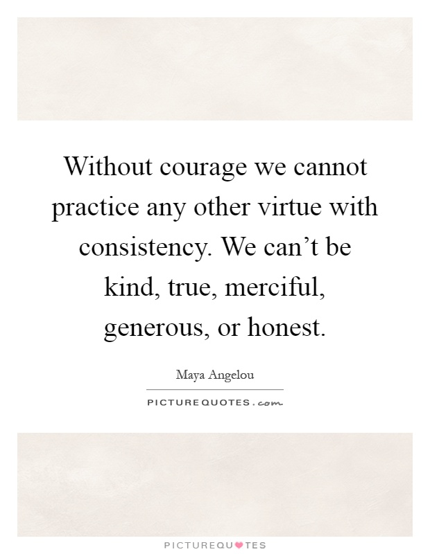 Without courage we cannot practice any other virtue with consistency. We can't be kind, true, merciful, generous, or honest Picture Quote #1